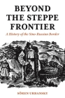 Beyond the Steppe Frontier: A History of the Sino-Russian Border (Studies of the Weatherhead East Asian Institute) Cover Image