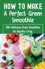 How To Make A Perfect Green Smoothie: 200+ Delicious Green Smoothies For Healthy Living: Wellbeing And Detox Recipes Cover Image