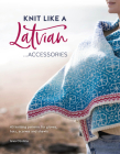 Knit Like a Latvian: Accessories: 40 Knitting Patterns for Gloves, Hats, Scarves and Shawls Cover Image