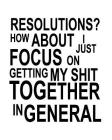 Resolutions? How About I Just Focus On Getting My Shit Together In General: Goal Setting Workbook Cover Image