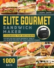 Elite Gourmet Sandwich Maker Cookbook for Beginners: 1000-Day Effortless Delicious Sandwich, Omelet and Burger Recipes for your Sandwich Maker Cover Image