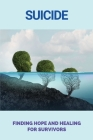 Suicide: Finding Hope And Healing For Survivors: Grieving To Loss Or Death Cover Image