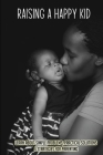 Raising A Happy Kid: Learn About Simple Problems, Practical Solutions & Strategies For Parenting: Good Parenting Skills Cover Image