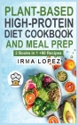 Plant-Based High-Protein Diet Cookbook and Meal Prep: 2 Books in 1. The Complete Guide To Achieve The Health Benefits of Eating a Plant Based Diet. +9 Cover Image