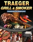 Traeger Grill & Smoker Cookbook For Beginners: The Complete Cookbook with Tasty BBQ Recipes to Enjoy Smoking with Your Traeger Grill Cover Image