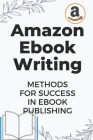Amazon Ebook Writing: Methods For Success In Ebook Publishing: Ebook Publishing For Beginner Cover Image