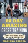 60 Day Amazing Cross Training: The Best 60 Daily Workouts and Paleo Meals for Your Ultimate Wod Cover Image