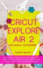 Cricut Explore Air 2 User Manual for Beginners: A Step By Step Guide to Master Cricut Explore Air 2, Design Space, and Projects: Set Up Procedures, To Cover Image