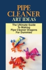 Pipe Cleaner Art Ideas: The Ultimate Guide To Making Pipe Cleaner Dragons For Dummies: Instructions For Making Pipe Cleaner Dragon Crafts Cover Image