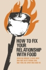How to Fix Your Relationship with Food: Methods and Approaches to Develop Healthy Eating Habits and Put Emotional Eating, Binge-Eating, and Comfort Ea Cover Image