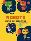 Libro da colorare robot per bambini dai 4 agli 8 anni: Libro da colorare per bambini piccoli e prescolari: Libro da colorare robot semplici per bambin Cover Image