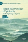 Indigenous Psychology of Spirituality: In My Beginning Is My End (Palgrave Studies in Indigenous Psychology) Cover Image