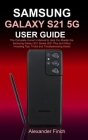 Samsung Galaxy S21 5g User Guide: The Complete Owner's Manual to Help You Master the Samsung Galaxy S21 Series (S21 Plus and Ultra) Including Tips, Tr Cover Image