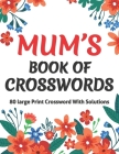 Mums Book Of Crosswords: Large Print Crossword Book For Adults With Including 80 Large Print Puzzles With Solutions For Adults Mums And Senior Cover Image