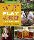 Nature Play Workshop for Families: A Guide to 40+ Outdoor Learning Experiences in All Seasons Cover Image