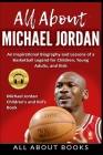 All About Michael Jordan: An Inspirational Biography and Lessons of a Basketball Legend for Children, Young Adults, and Kids Cover Image