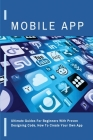 Mobile App: Ultimate Guides For Beginners With Proven Designing Code, How To Create Your Own App: Designing App Quickly Cover Image