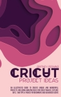 Cricut Project Ideas: An Illustrated Guide to Create Unique and Wonderful Projects. Including Amazing Ideas for Cricut Maker, Explore Air 2, Cover Image