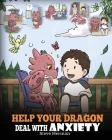 Help Your Dragon Deal With Anxiety: Train Your Dragon To Overcome Anxiety. A Cute Children Story To Teach Kids How To Deal With Anxiety, Worry And Fea Cover Image