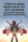 1930s Alaska Bush Pilot By Roy Dickson: Describes His Many Amazing Adventures: Alaska Bush Pilot Experience Cover Image