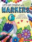 Let's Get Creative with Markers: A Creative Workbook for Coloring, Shading, Blending, and Beyond (Instant Happy) Cover Image