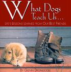 What Dogs Teach Us...: Life's Lessons Learned from Our Best Friends Cover Image