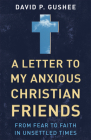 A Letter to My Anxious Christian Friends: From Fear to Faith in Unsettled Times Cover Image