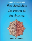Livre de Coloriage pour Adultes avec des Fleurs et des Animaux: Livre de coloriage pour adultes incroyable avec des dessins d'animaux et de fleurs pou Cover Image