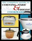 The Complete Guide to Corning Ware & Visions Cookware Cover Image