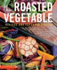 The Roasted Vegetable, Revised Edition: How to Roast Everything from Artichokes to Zucchini, for Big, Bold Flavors in Pasta, Pizza, Risotto, Side Dishes, Couscous, Salsa, Dips, Sandwiches, and Salads Cover Image