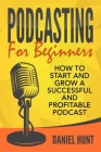 Podcasting for Beginners: How to Start and Grow a Successful and Profitable Podcast Cover Image