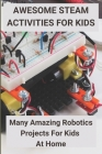 Awesome STEAM Activities for Kids: Many Amazing Robotics Projects For Kids At Home: How To Start Robotics Classes Cover Image