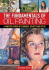 The Fundamentals of Oil Painting: A Complete Course in Techniques, Subjects and Styles Cover Image