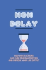 Non Delay: How Quick Actions Can Cure Procrastination And Improve Your Life Output: Overcome Depression Tips Cover Image