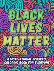 Black Lives Matter: A Motivational Inspired Coloring Book For Everyone Cover Image