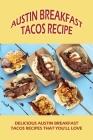 Austin Breakfast Tacos Recipe: Delicious Austin Breakfast Tacos Recipes That You'll Love: The Ultimate Austin Breakfast Tacos Recipe Book Cover Image