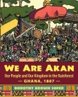 We Are Akan: Our People and Our Kingdom in the Rainforest - Ghana, 1807 - Cover Image