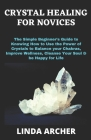 Crystal Healing for Novices: The Simple Beginner's Guide to Knowing How to Use the Power of Crystals to Balance your Chakras, Improve Wellness, Cle Cover Image
