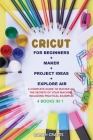 Cricut: 4 BOOKS IN 1: FOR BEGINNERS + MAKER + PROJECT IDEAS + EXPLORE AIR: A Complete Guide to Master all the Secrets of Your Cover Image