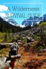 A Wilderness Survival Guide: Cool and Helpful Tips for A Wilderness Survival: Wilderness Survival Guide Cover Image