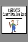 Carpenter Client Data Log Book: 6 x 9 Carpenter Home Project Tracking Address & Appointment Book with A to Z Alphabetic Tabs to Record Personal Custom Cover Image