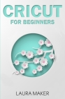 Cricut for Beginners: A Stеp By Stеp Guidе to Master your Cricut EXPLORE AIR 2 and Maker Machine, with original Project id Cover Image