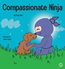 Compassionate Ninja: A Children's Book About Developing Empathy and Self Compassion Cover Image