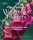 How to Paint Watercolor Flowers: Create Your Own Masterpiece in 6 Easy Steps Cover Image