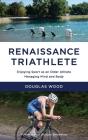 Renaissance Triathlete: Enjoying Sport as an Older Athlete, Managing Mind and Body Cover Image