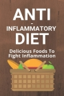 Anti-Inflammatory Diet: Delicious Foods To Fight Inflammation: Anti Inflammatory Diet Cover Image