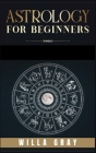 Astrology for Beginners: The Guide to Discover Yourself Using Horoscope, Zodiac and Star Signs. Discover the Unknown World of Numerology to Int Cover Image