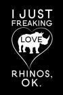 I Just Freaking Love Rhinos Ok: Blank Lined Journal Notebook, 6