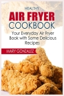 Healthy Air Fryer Cookbook: Your Everyday Air Fryer Book with Some Delicious Recipes Cover Image