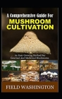 A Comprehensive Guide For Mushroom Cultivation: An Easy Growing Method For Gourmet And Medicinal Mushrooms Cover Image